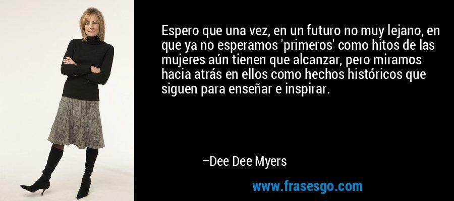 Espero que una vez, en un futuro no muy lejano, en que ya no esperamos 'primeros' como hitos de las mujeres aún tienen que alcanzar, pero miramos hacia atrás en ellos como hechos históricos que siguen para enseñar e inspirar. – Dee Dee Myers