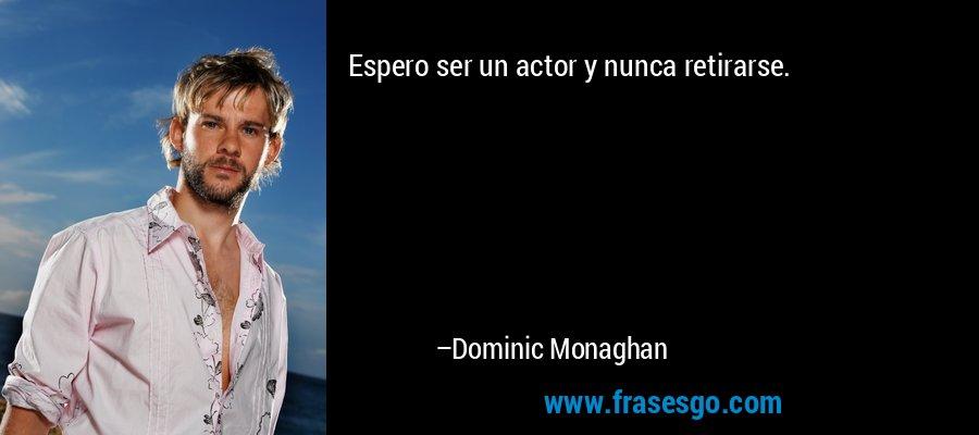 Espero ser un actor y nunca retirarse. – Dominic Monaghan