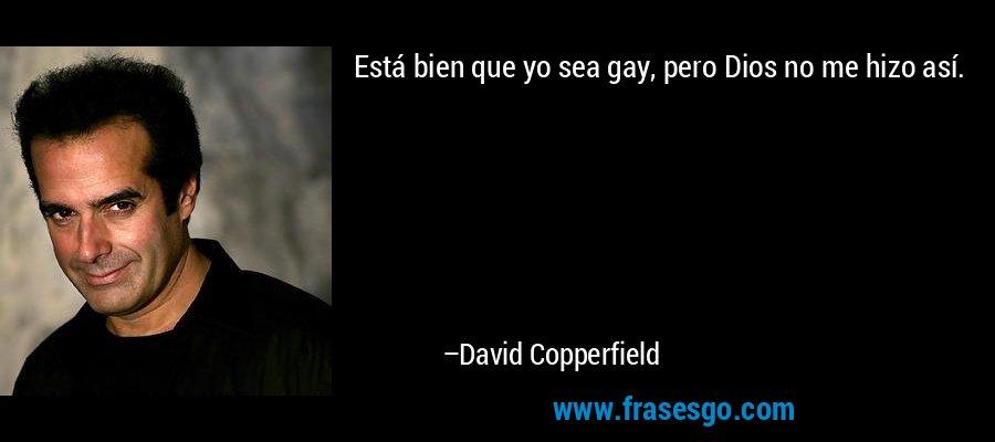Está bien que yo sea gay, pero Dios no me hizo así. – David Copperfield