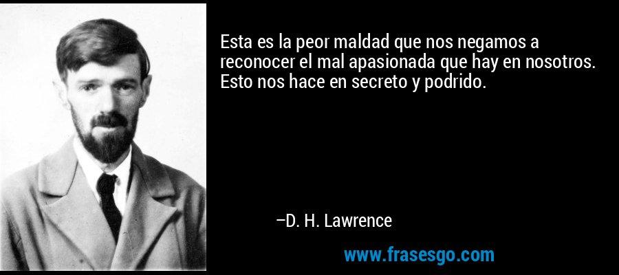 Esta es la peor maldad que nos negamos a reconocer el mal apasionada que hay en nosotros. Esto nos hace en secreto y podrido. – D. H. Lawrence