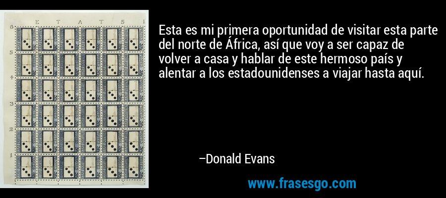 Esta es mi primera oportunidad de visitar esta parte del norte de África, así que voy a ser capaz de volver a casa y hablar de este hermoso país y alentar a los estadounidenses a viajar hasta aquí. – Donald Evans