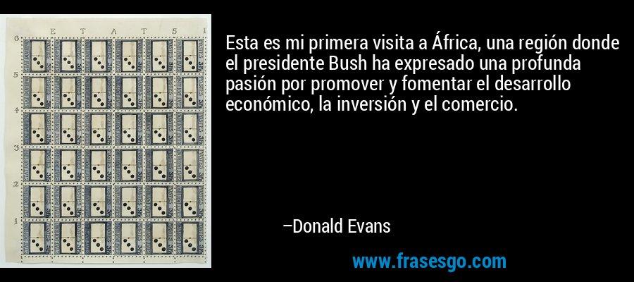 Esta es mi primera visita a África, una región donde el presidente Bush ha expresado una profunda pasión por promover y fomentar el desarrollo económico, la inversión y el comercio. – Donald Evans
