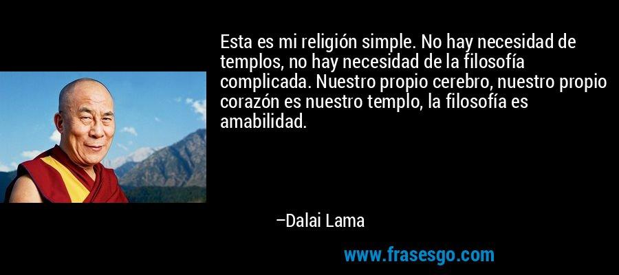 Esta es mi religión simple. No hay necesidad de templos, no hay necesidad de la filosofía complicada. Nuestro propio cerebro, nuestro propio corazón es nuestro templo, la filosofía es amabilidad. – Dalai Lama