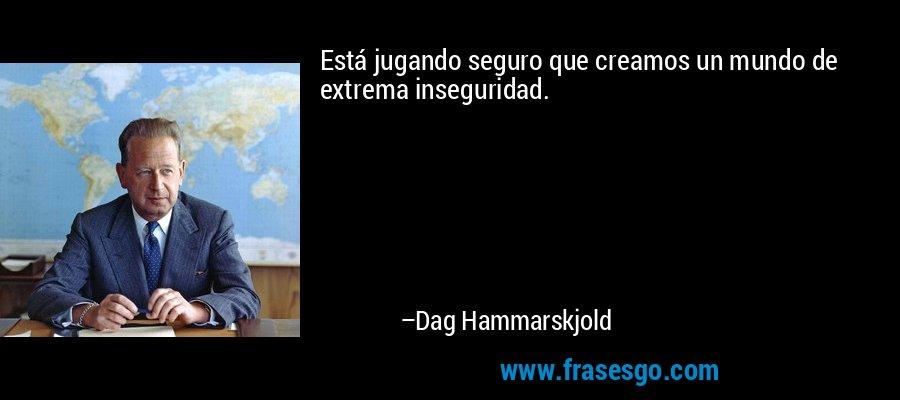 Está jugando seguro que creamos un mundo de extrema inseguridad. – Dag Hammarskjold