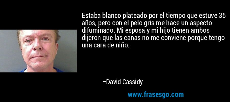 Estaba blanco plateado por el tiempo que estuve 35 años, pero con el pelo gris me hace un aspecto difuminado. Mi esposa y mi hijo tienen ambos dijeron que las canas no me conviene porque tengo una cara de niño. – David Cassidy