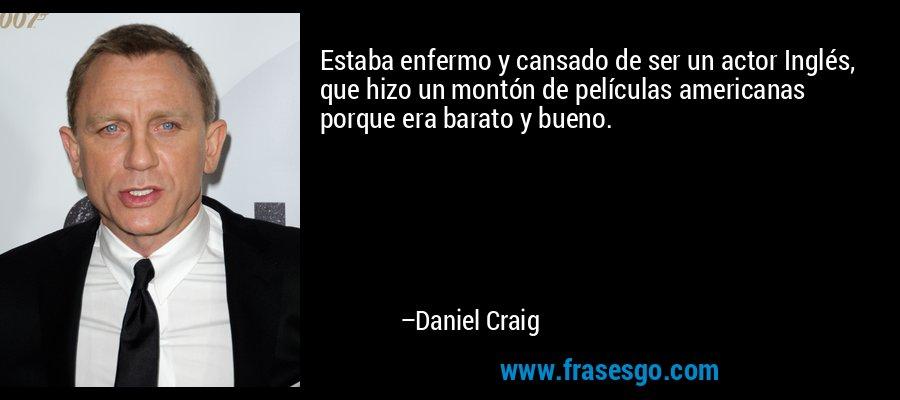 Estaba enfermo y cansado de ser un actor Inglés, que hizo un montón de películas americanas porque era barato y bueno. – Daniel Craig