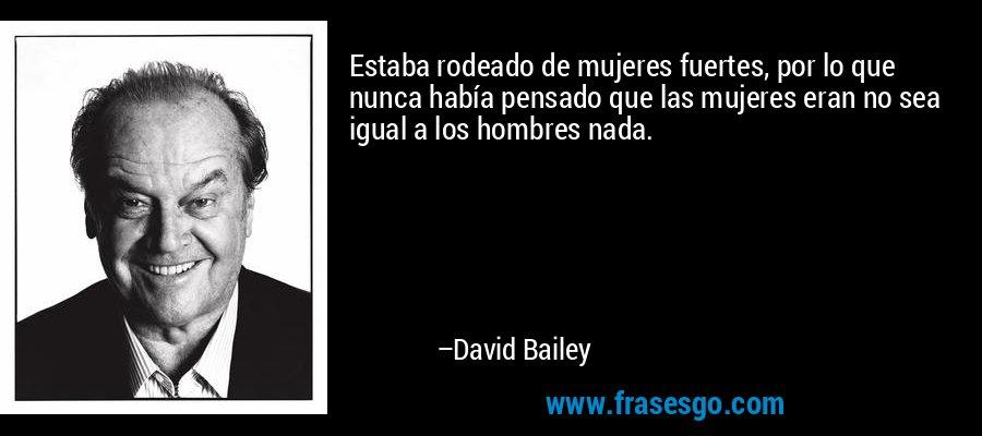 Estaba rodeado de mujeres fuertes, por lo que nunca había pensado que las mujeres eran no sea igual a los hombres nada. – David Bailey