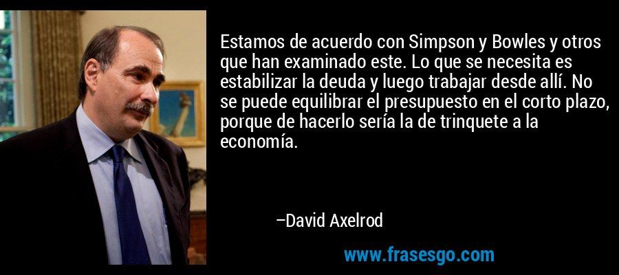 Estamos de acuerdo con Simpson y Bowles y otros que han examinado este. Lo que se necesita es estabilizar la deuda y luego trabajar desde allí. No se puede equilibrar el presupuesto en el corto plazo, porque de hacerlo sería la de trinquete a la economía. – David Axelrod