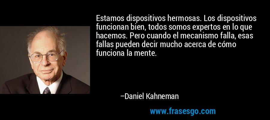 Estamos dispositivos hermosas. Los dispositivos funcionan bien, todos somos expertos en lo que hacemos. Pero cuando el mecanismo falla, esas fallas pueden decir mucho acerca de cómo funciona la mente. – Daniel Kahneman