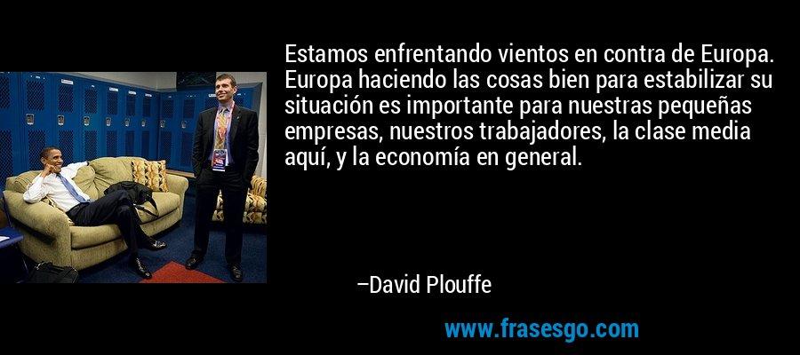 Estamos enfrentando vientos en contra de Europa. Europa haciendo las cosas bien para estabilizar su situación es importante para nuestras pequeñas empresas, nuestros trabajadores, la clase media aquí, y la economía en general. – David Plouffe