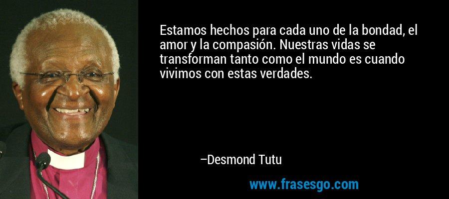 Estamos hechos para cada uno de la bondad, el amor y la compasión. Nuestras vidas se transforman tanto como el mundo es cuando vivimos con estas verdades. – Desmond Tutu