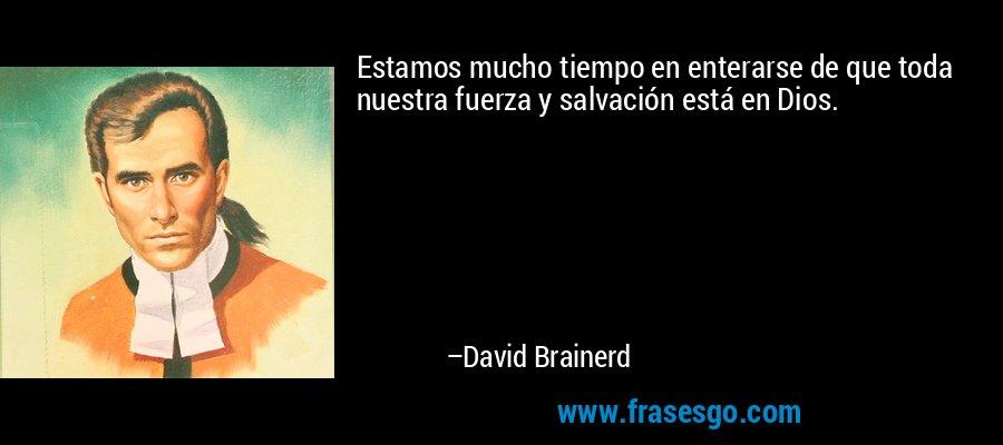 Estamos mucho tiempo en enterarse de que toda nuestra fuerza y salvación está en Dios. – David Brainerd
