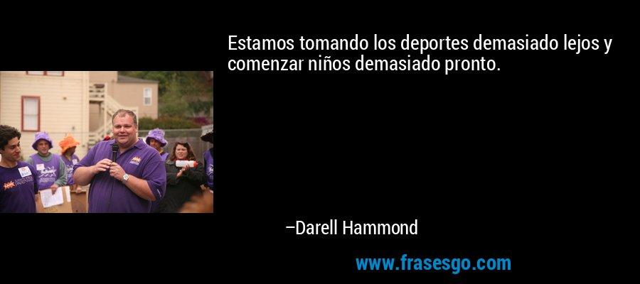 Estamos tomando los deportes demasiado lejos y comenzar niños demasiado pronto. – Darell Hammond