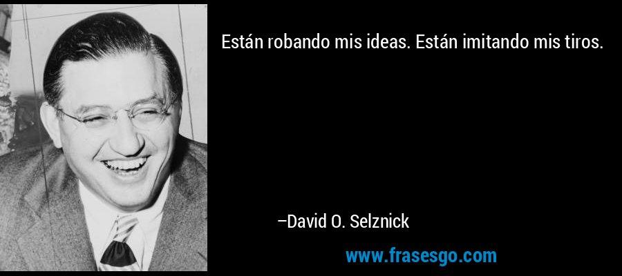Están robando mis ideas. Están imitando mis tiros. – David O. Selznick