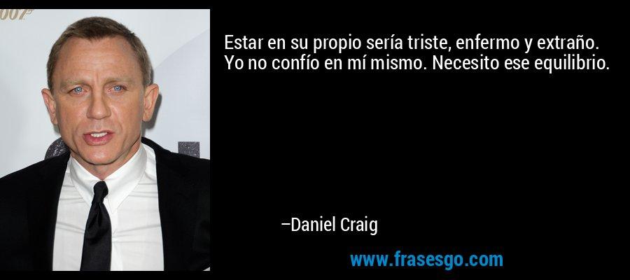 Estar en su propio sería triste, enfermo y extraño. Yo no confío en mí mismo. Necesito ese equilibrio. – Daniel Craig