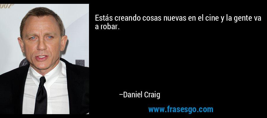 Estás creando cosas nuevas en el cine y la gente va a robar. – Daniel Craig