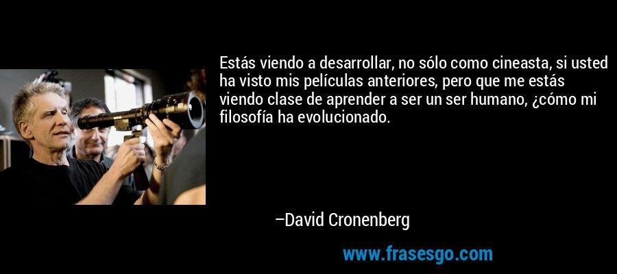 Estás viendo a desarrollar, no sólo como cineasta, si usted ha visto mis películas anteriores, pero que me estás viendo clase de aprender a ser un ser humano, ¿cómo mi filosofía ha evolucionado. – David Cronenberg