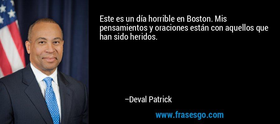 Este es un día horrible en Boston. Mis pensamientos y oraciones están con aquellos que han sido heridos. – Deval Patrick