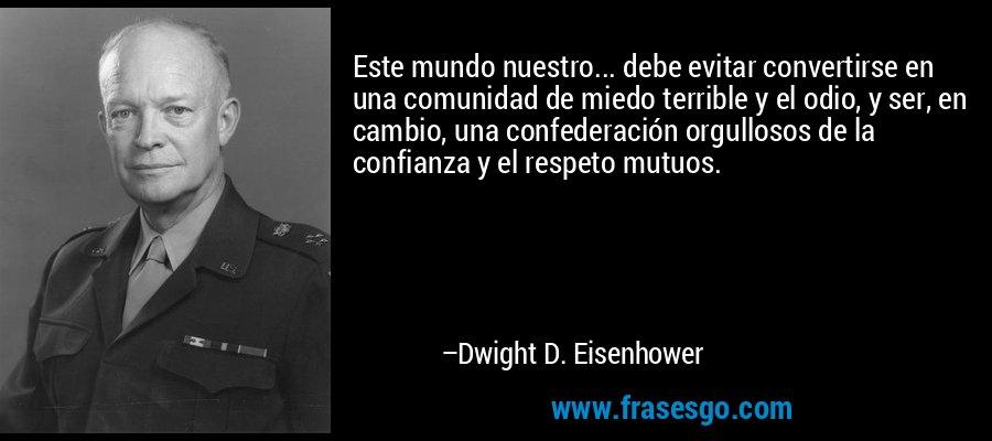 Este mundo nuestro... debe evitar convertirse en una comunidad de miedo terrible y el odio, y ser, en cambio, una confederación orgullosos de la confianza y el respeto mutuos. – Dwight D. Eisenhower
