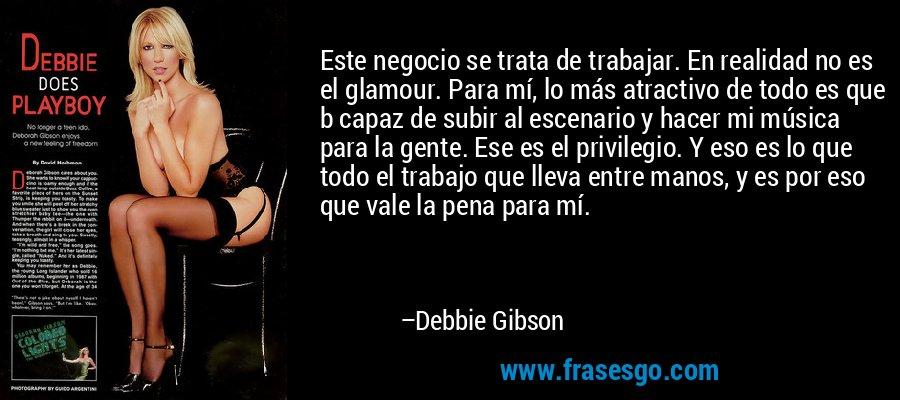 Este negocio se trata de trabajar. En realidad no es el glamour. Para mí, lo más atractivo de todo es que b capaz de subir al escenario y hacer mi música para la gente. Ese es el privilegio. Y eso es lo que todo el trabajo que lleva entre manos, y es por eso que vale la pena para mí. – Debbie Gibson