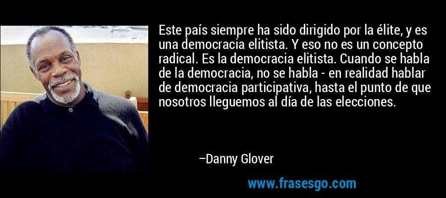 Este país siempre ha sido dirigido por la élite, y es una democracia elitista. Y eso no es un concepto radical. Es la democracia elitista. Cuando se habla de la democracia, no se habla - en realidad hablar de democracia participativa, hasta el punto de que nosotros lleguemos al día de las elecciones. – Danny Glover