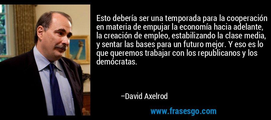 Esto debería ser una temporada para la cooperación en materia de empujar la economía hacia adelante, la creación de empleo, estabilizando la clase media, y sentar las bases para un futuro mejor. Y eso es lo que queremos trabajar con los republicanos y los demócratas. – David Axelrod