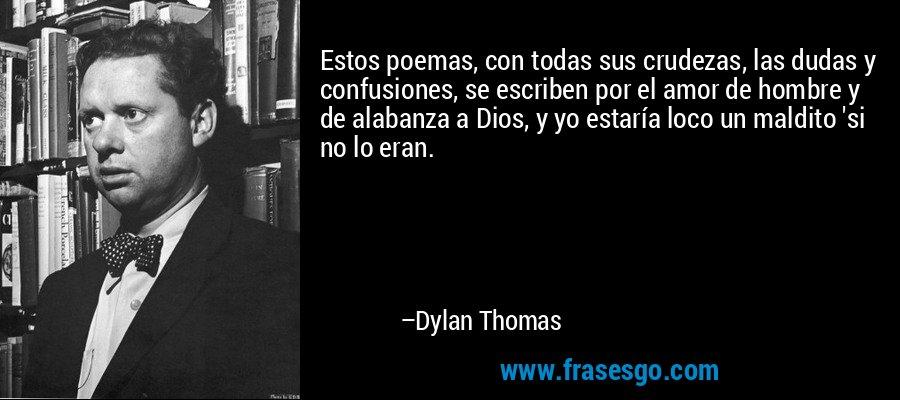 Estos poemas, con todas sus crudezas, las dudas y confusiones, se escriben por el amor de hombre y de alabanza a Dios, y yo estaría loco un maldito 'si no lo eran. – Dylan Thomas