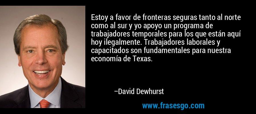 Estoy a favor de fronteras seguras tanto al norte como al sur y yo apoyo un programa de trabajadores temporales para los que están aquí hoy ilegalmente. Trabajadores laborales y capacitados son fundamentales para nuestra economía de Texas. – David Dewhurst