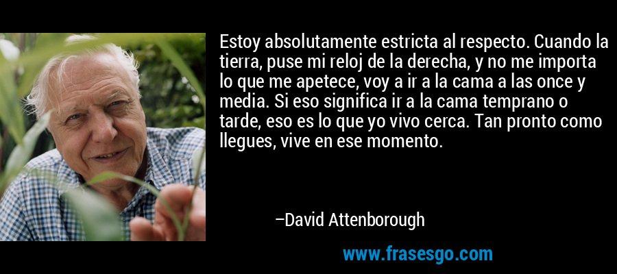 Estoy absolutamente estricta al respecto. Cuando la tierra, puse mi reloj de la derecha, y no me importa lo que me apetece, voy a ir a la cama a las once y media. Si eso significa ir a la cama temprano o tarde, eso es lo que yo vivo cerca. Tan pronto como llegues, vive en ese momento. – David Attenborough