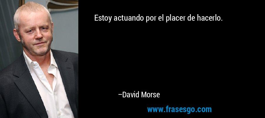 Estoy actuando por el placer de hacerlo. – David Morse