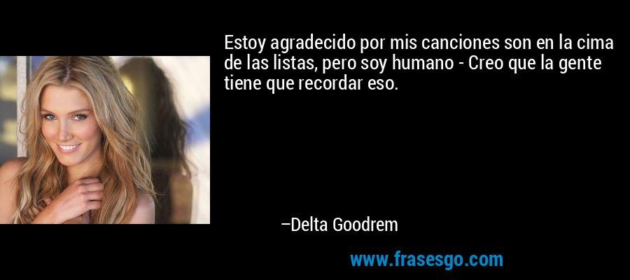 Estoy agradecido por mis canciones son en la cima de las listas, pero soy humano - Creo que la gente tiene que recordar eso. – Delta Goodrem