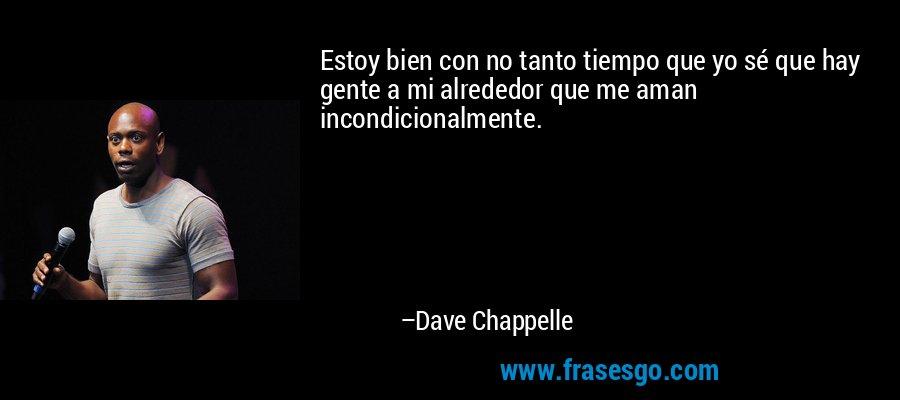 Estoy bien con no tanto tiempo que yo sé que hay gente a mi alrededor que me aman incondicionalmente. – Dave Chappelle