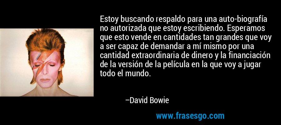 Estoy buscando respaldo para una auto-biografía no autorizada que estoy escribiendo. Esperamos que esto vende en cantidades tan grandes que voy a ser capaz de demandar a mí mismo por una cantidad extraordinaria de dinero y la financiación de la versión de la película en la que voy a jugar todo el mundo. – David Bowie
