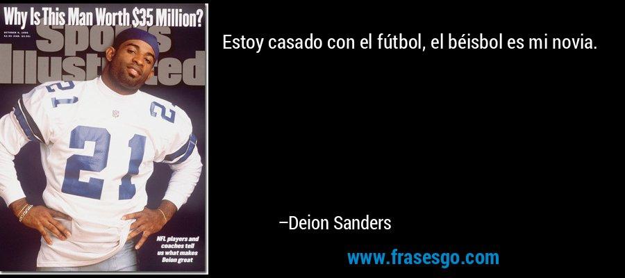Estoy casado con el fútbol, el béisbol es mi novia. – Deion Sanders
