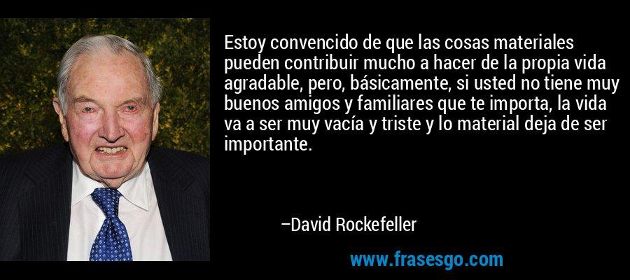 Estoy convencido de que las cosas materiales pueden contribuir mucho a hacer de la propia vida agradable, pero, básicamente, si usted no tiene muy buenos amigos y familiares que te importa, la vida va a ser muy vacía y triste y lo material deja de ser importante. – David Rockefeller