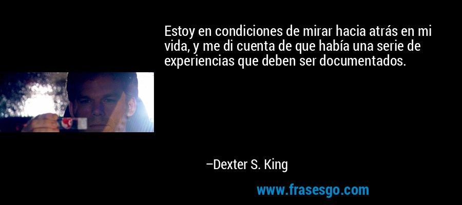 Estoy en condiciones de mirar hacia atrás en mi vida, y me di cuenta de que había una serie de experiencias que deben ser documentados. – Dexter S. King