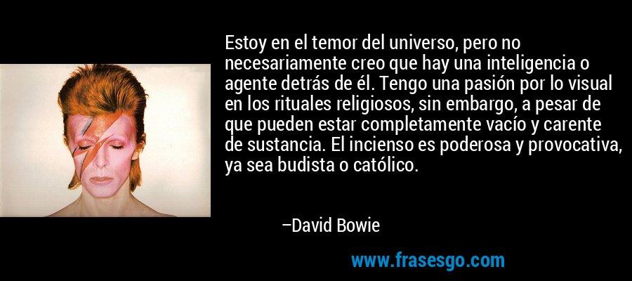 Estoy en el temor del universo, pero no necesariamente creo que hay una inteligencia o agente detrás de él. Tengo una pasión por lo visual en los rituales religiosos, sin embargo, a pesar de que pueden estar completamente vacío y carente de sustancia. El incienso es poderosa y provocativa, ya sea budista o católico. – David Bowie