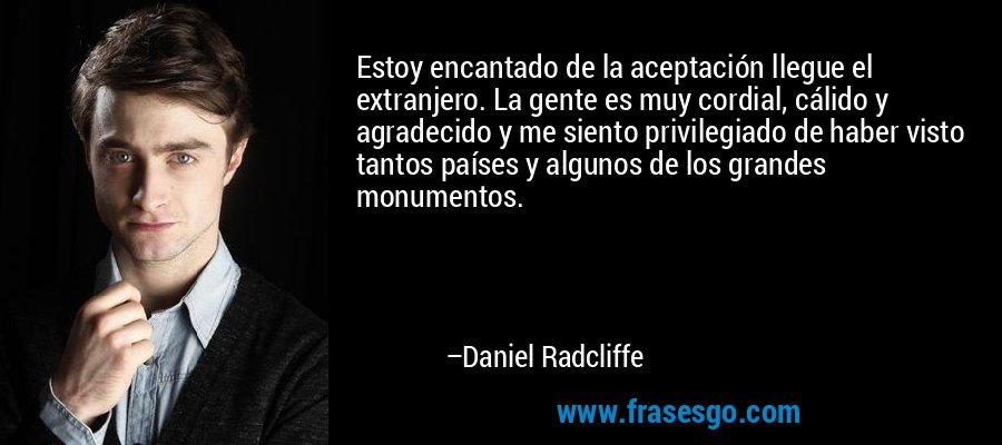 Estoy encantado de la aceptación llegue el extranjero. La gente es muy cordial, cálido y agradecido y me siento privilegiado de haber visto tantos países y algunos de los grandes monumentos. – Daniel Radcliffe