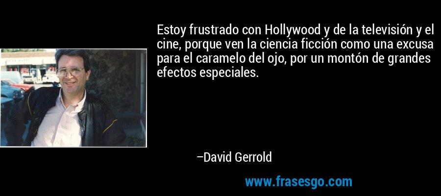 Estoy frustrado con Hollywood y de la televisión y el cine, porque ven la ciencia ficción como una excusa para el caramelo del ojo, por un montón de grandes efectos especiales. – David Gerrold