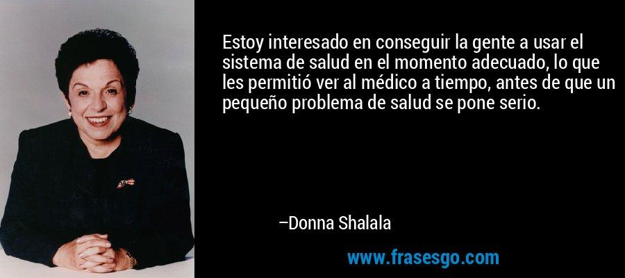 Estoy interesado en conseguir la gente a usar el sistema de salud en el momento adecuado, lo que les permitió ver al médico a tiempo, antes de que un pequeño problema de salud se pone serio. – Donna Shalala