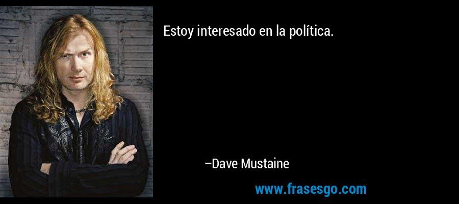 Estoy interesado en la política. – Dave Mustaine