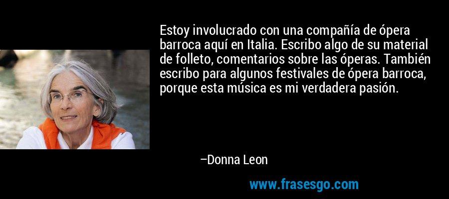 Estoy involucrado con una compañía de ópera barroca aquí en Italia. Escribo algo de su material de folleto, comentarios sobre las óperas. También escribo para algunos festivales de ópera barroca, porque esta música es mi verdadera pasión. – Donna Leon