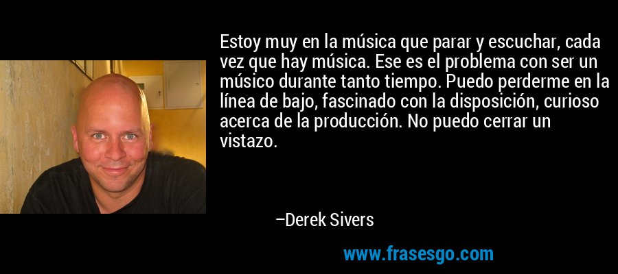 Estoy muy en la música que parar y escuchar, cada vez que hay música. Ese es el problema con ser un músico durante tanto tiempo. Puedo perderme en la línea de bajo, fascinado con la disposición, curioso acerca de la producción. No puedo cerrar un vistazo. – Derek Sivers