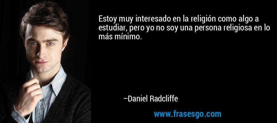 Estoy muy interesado en la religión como algo a estudiar, pero yo no soy una persona religiosa en lo más mínimo. – Daniel Radcliffe