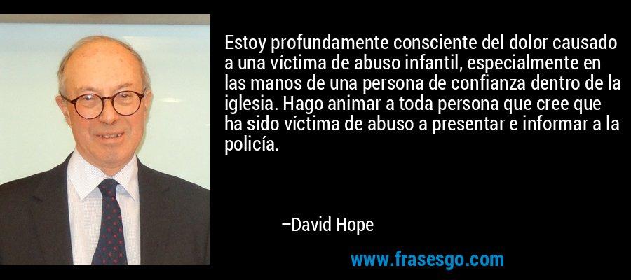 Estoy profundamente consciente del dolor causado a una víctima de abuso infantil, especialmente en las manos de una persona de confianza dentro de la iglesia. Hago animar a toda persona que cree que ha sido víctima de abuso a presentar e informar a la policía. – David Hope
