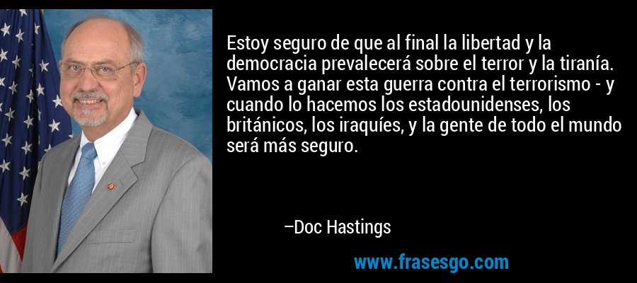 Estoy seguro de que al final la libertad y la democracia prevalecerá sobre el terror y la tiranía. Vamos a ganar esta guerra contra el terrorismo - y cuando lo hacemos los estadounidenses, los británicos, los iraquíes, y la gente de todo el mundo será más seguro. – Doc Hastings