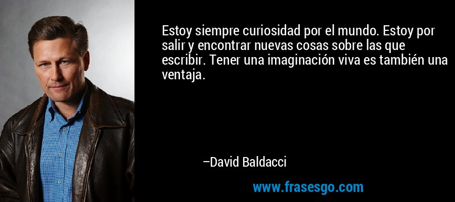 Estoy siempre curiosidad por el mundo. Estoy por salir y encontrar nuevas cosas sobre las que escribir. Tener una imaginación viva es también una ventaja. – David Baldacci