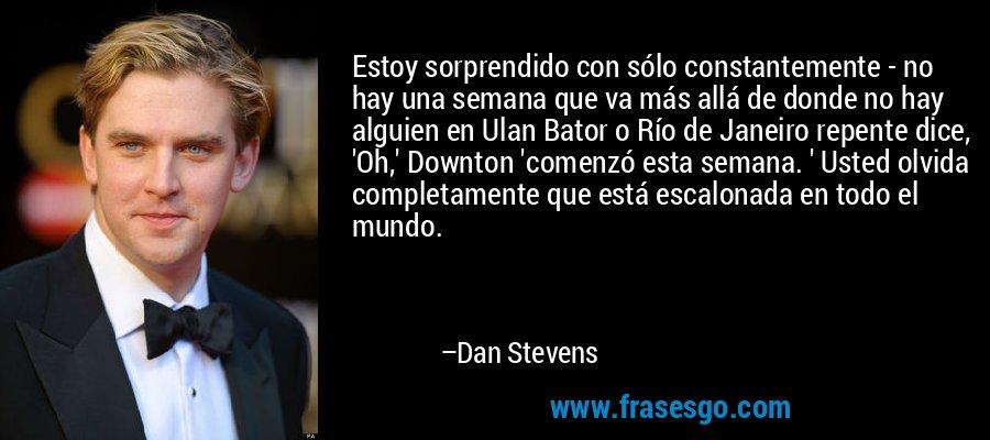 Estoy sorprendido con sólo constantemente - no hay una semana que va más allá de donde no hay alguien en Ulan Bator o Río de Janeiro repente dice, 'Oh,' Downton 'comenzó esta semana. ' Usted olvida completamente que está escalonada en todo el mundo. – Dan Stevens