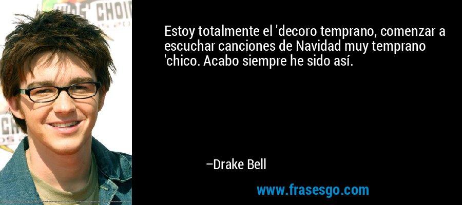 Estoy totalmente el 'decoro temprano, comenzar a escuchar canciones de Navidad muy temprano 'chico. Acabo siempre he sido así. – Drake Bell
