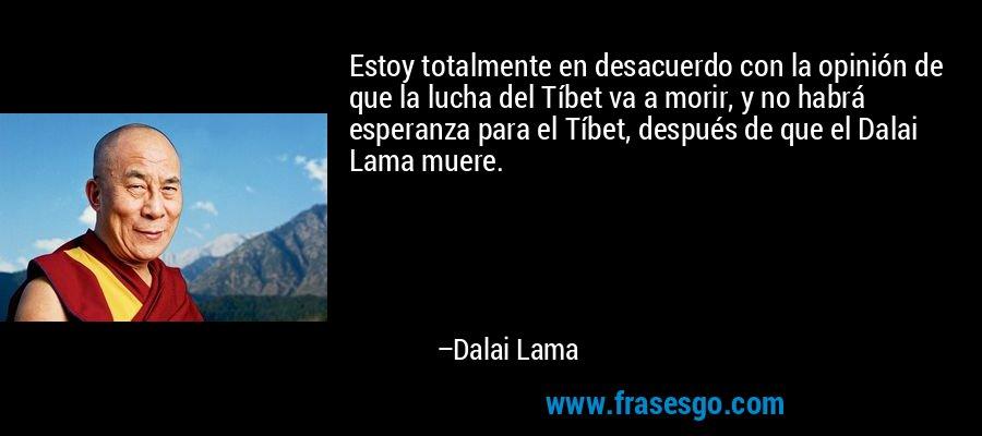 Estoy totalmente en desacuerdo con la opinión de que la lucha del Tíbet va a morir, y no habrá esperanza para el Tíbet, después de que el Dalai Lama muere. – Dalai Lama
